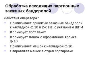Обработка исходящих партионных заказных бандеролей Действия оператора : Припи