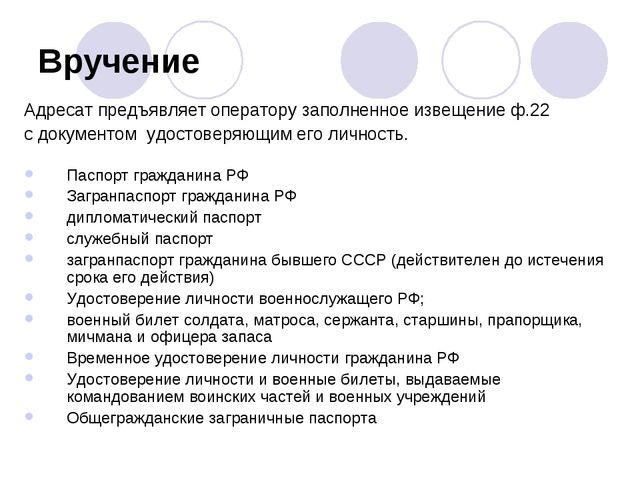 Вручение Адресат предъявляет оператору заполненное извещение ф.22 с документо...
