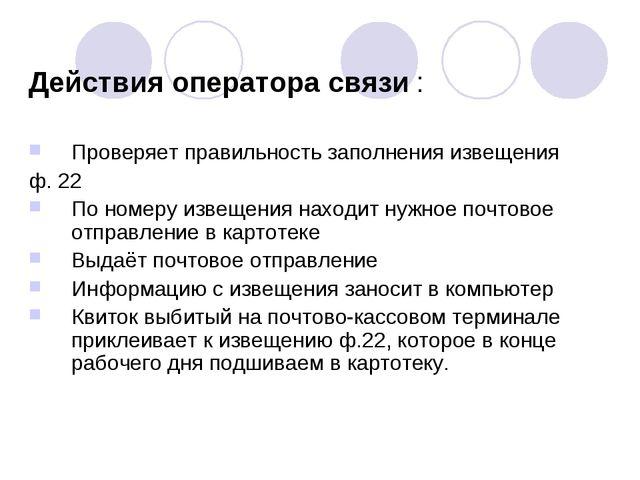Действия оператора связи : Проверяет правильность заполнения извещения ф. 22...