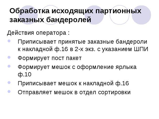 Обработка исходящих партионных заказных бандеролей Действия оператора : Припи...