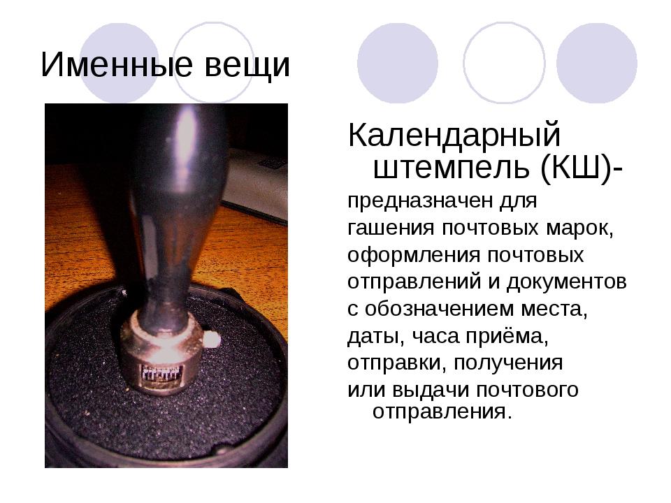 Именные вещи Календарный штемпель (КШ)- предназначен для гашения почтовых мар...