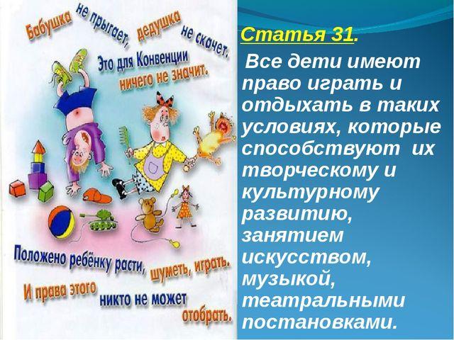Статья 31. Все дети имеют право играть и отдыхать в таких условиях, которые...