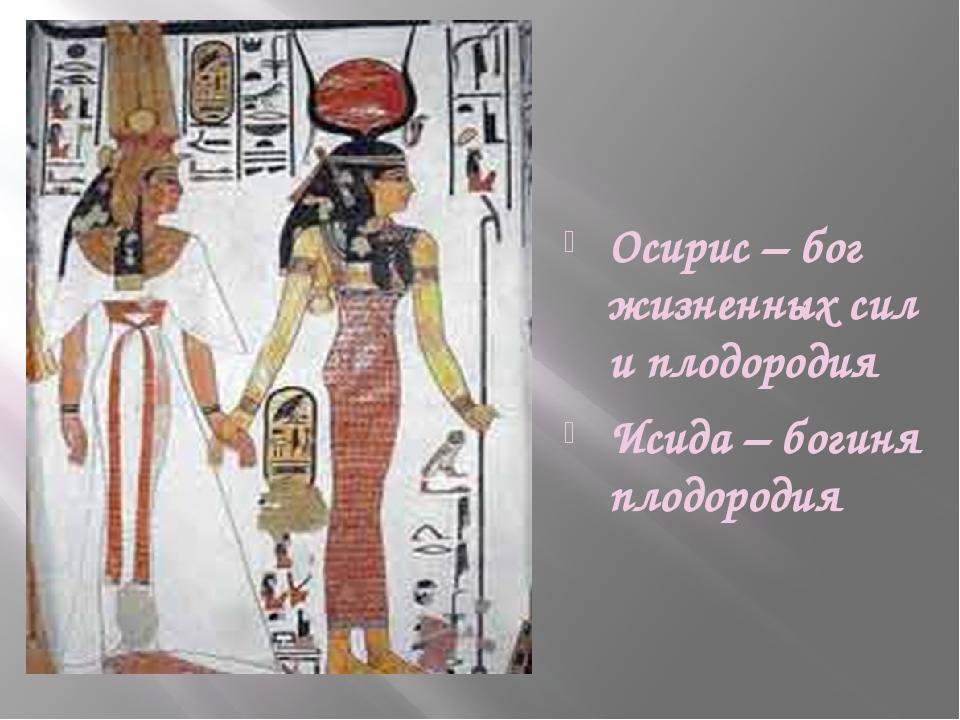 Осирис – бог жизненных сил и плодородия Исида – богиня плодородия