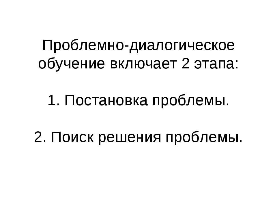 П Проблемно-диалогическое обучение включает 2 этапа: 1. Постановка проблемы....
