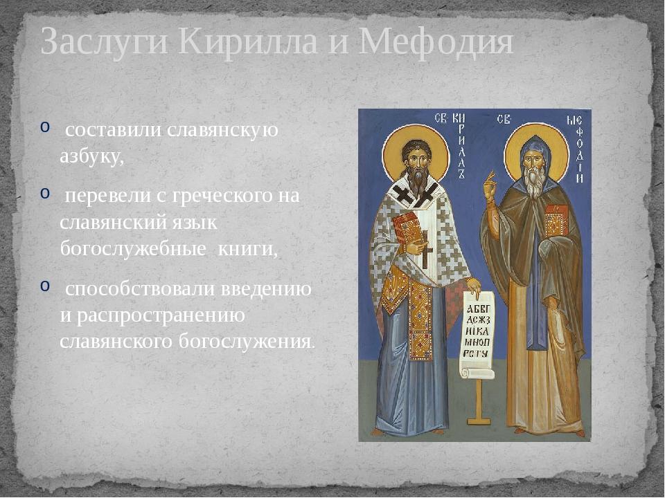 Заслуги Кирилла и Мефодия составили славянскую азбуку, перевели с греческого...
