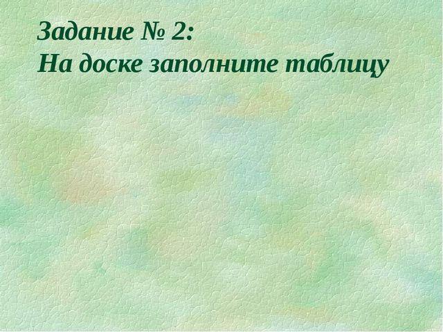 Задание № 2: На доске заполните таблицу