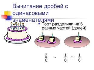 Вычитание дробей с одинаковыми знаменателями Торт разделили на 6 равных часте