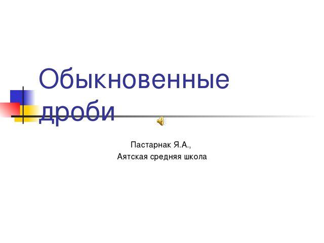 Обыкновенные дроби Пастарнак Я.А., Аятская средняя школа
