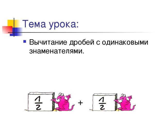 Тема урока: Вычитание дробей с одинаковыми знаменателями. +