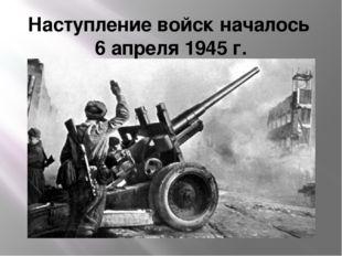 Наступление войск началось 6 апреля 1945 г.