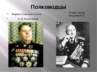 Полководцы Маршал Советского Союза А. М. Василевский Генерал армии Баграмян Н
