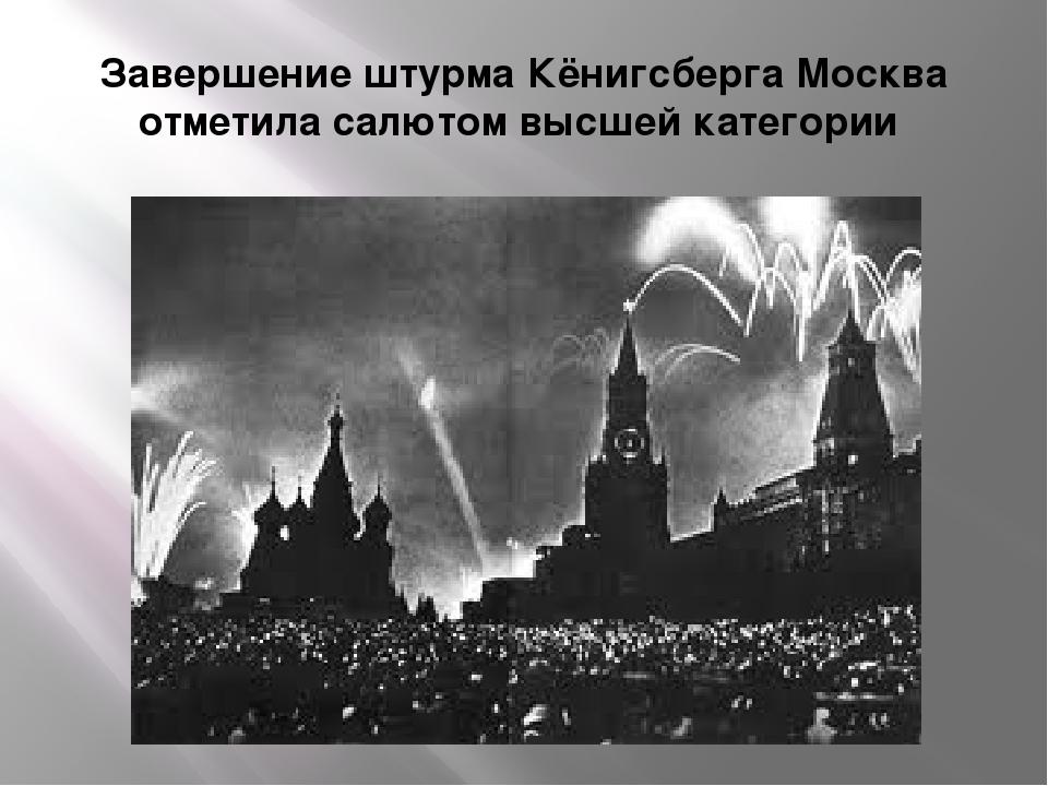 Завершение штурма Кёнигсберга Москва отметила салютом высшей категории