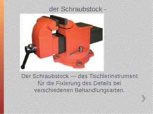 der Schraubstock - Тиски Der Schraubstock — das Tischlerinstrument für die Fi