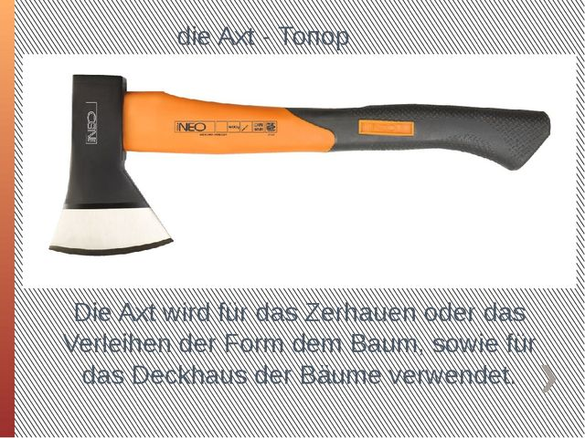 die Axt - Топор Die Axt wird für das Zerhauen oder das Verleihen der Form de...