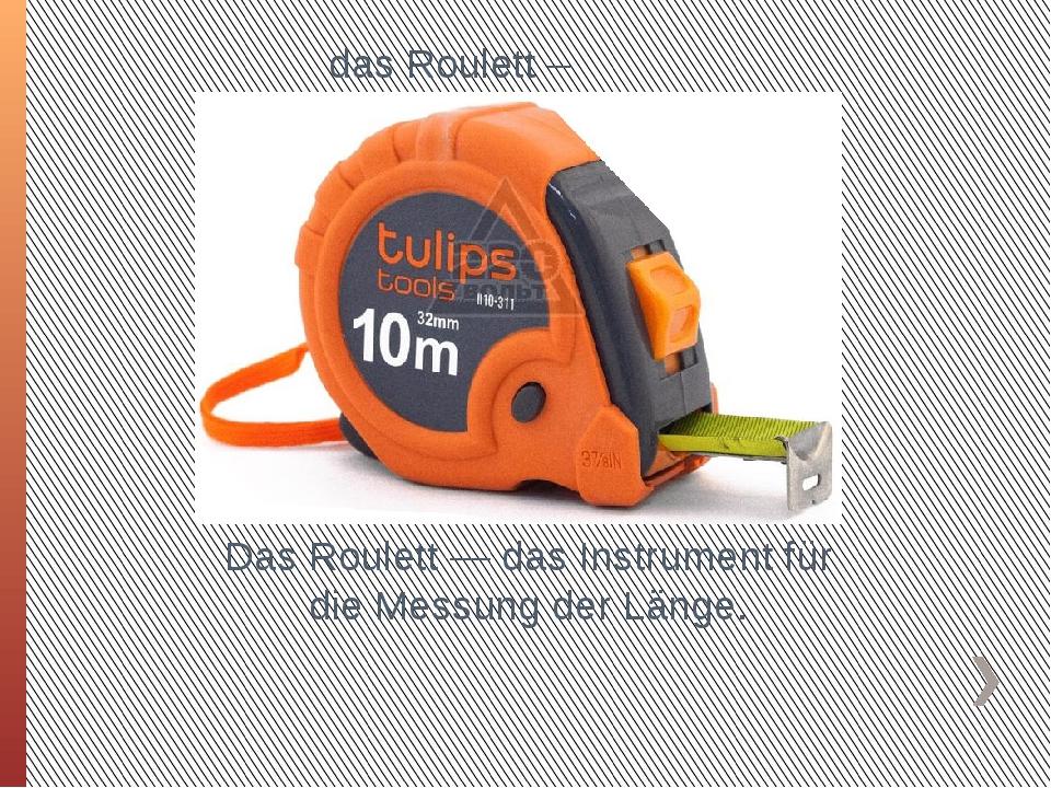 das Roulett – Рулетка Das Roulett — das Instrument für die Messung der Länge.