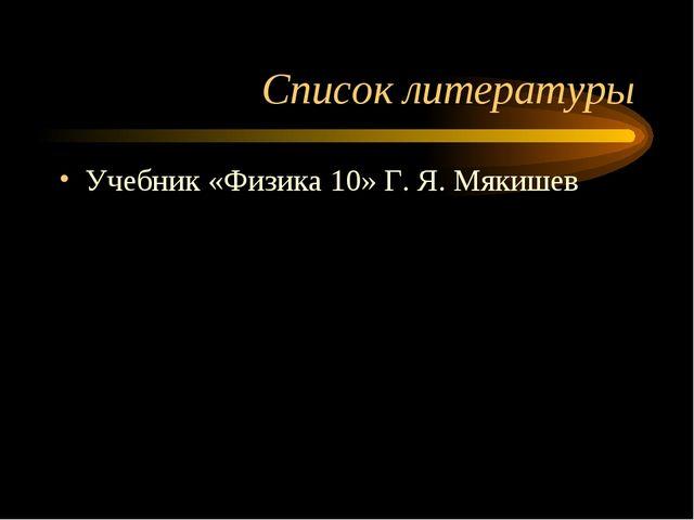 Список литературы Учебник «Физика 10» Г. Я. Мякишев