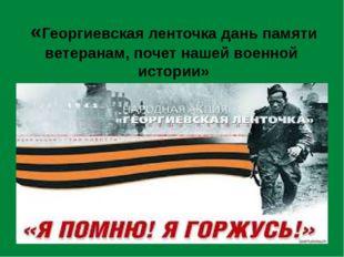 «Георгиевская ленточка дань памяти ветеранам, почет нашей военной истории»