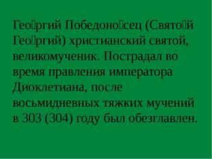 Гео́ргий Победоно́сец (Свято́й Гео́ргий) христианский святой, великомученик.