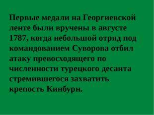 Первые медали на Георгиевской ленте были вручены в августе 1787, когда неболь