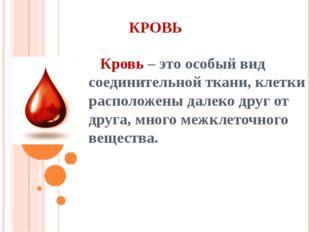 КРОВЬ Кровь – это особый вид соединительной ткани, клетки расположены далеко
