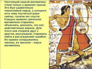 Настоящей наукой математика стала только у древних греков. Это был удивительн