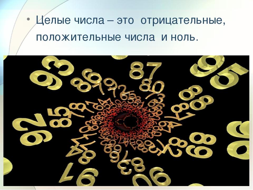 Целые числа – это отрицательные, положительные числа и ноль.