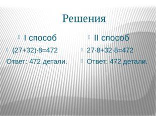 Решения I способ II способ (27+32)∙8=472 Ответ: 472 детали. 27∙8+32∙8=472 Отв