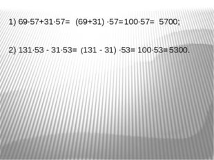 1) 69∙57+31∙57= 100∙57= 2) 131∙53 - 31∙53= (69+31) ∙57= 5700; 100∙53= (131 -