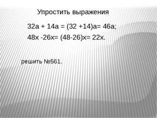 32а + 14а = (32 +14)а= 46а; 48х -26х= (48-26)х= 22х. Упростить выражения реши