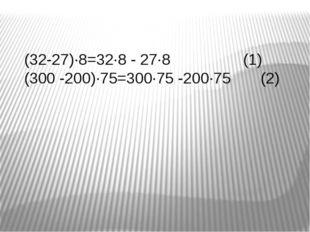 (32-27)∙8=32∙8 - 27∙8 (1) (300 -200)∙75=300∙75 -200∙75 (2)