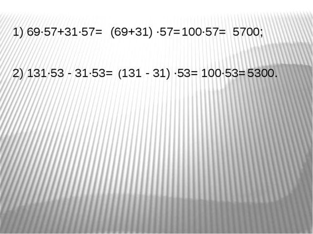 1) 69∙57+31∙57= 100∙57= 2) 131∙53 - 31∙53= (69+31) ∙57= 5700; 100∙53= (131 -...