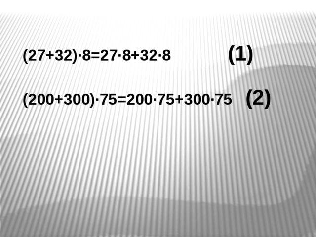 (27+32)∙8=27∙8+32∙8 (1) (200+300)∙75=200∙75+300∙75 (2)