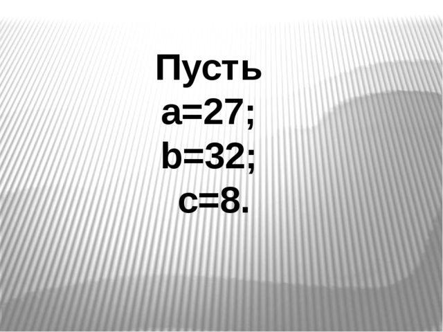 Пусть а=27; b=32; c=8.