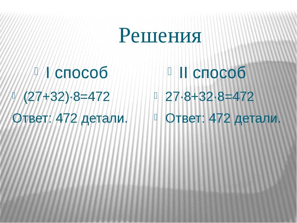 Решения I способ II способ (27+32)∙8=472 Ответ: 472 детали. 27∙8+32∙8=472 Отв...