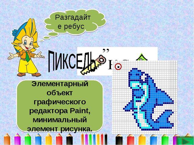 Разгадайте ребус Элементарный объект графического редактора Paint, минимальны...