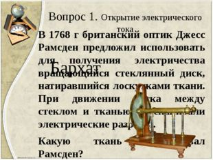 Вопрос 1. Открытие электрического тока В 1768 г британский оптик Джесс Рамсде