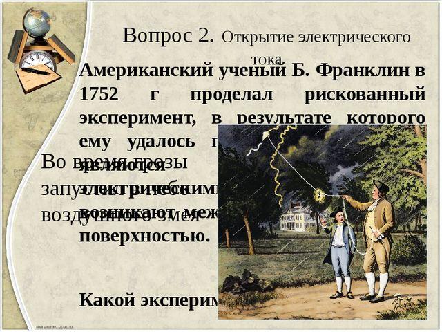 Вопрос 2. Открытие электрического тока Американский ученый Б. Франклин в 1752...