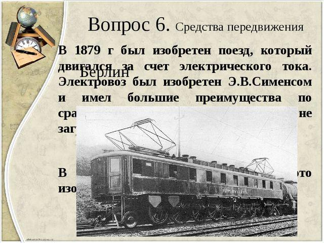 Вопрос 6. Средства передвижения В 1879 г был изобретен поезд, который двигалс...