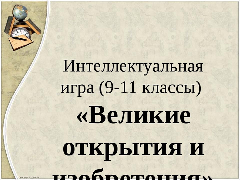 Интеллектуальная игра (9-11 классы) «Великие открытия и изобретения»