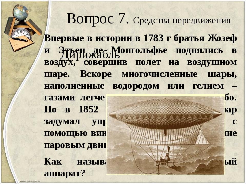 Вопрос 7. Средства передвижения Впервые в истории в 1783 г братья Жозеф и Эть...