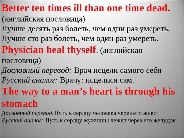 Better ten times ill than one time dead. (английская пословица) Лучше десять...