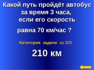 Какой путь пройдёт автобус за время 3 часа, если его скорость равна 70 км/час