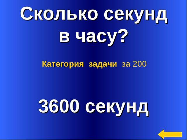 Сколько секунд в часу? 3600 секунд Категория задачи за 200