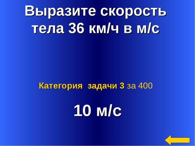 Выразите скорость тела 36 км/ч в м/с 10 м/с Категория задачи 3 за 400