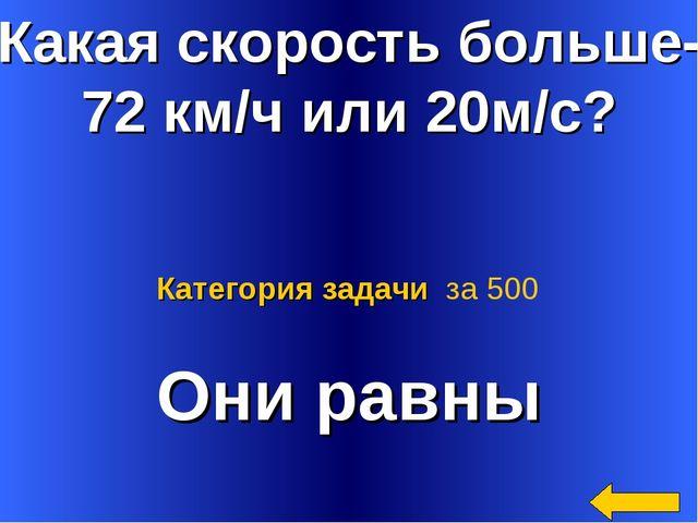 Какая скорость больше- 72 км/ч или 20м/с? Они равны Категория задачи за 500