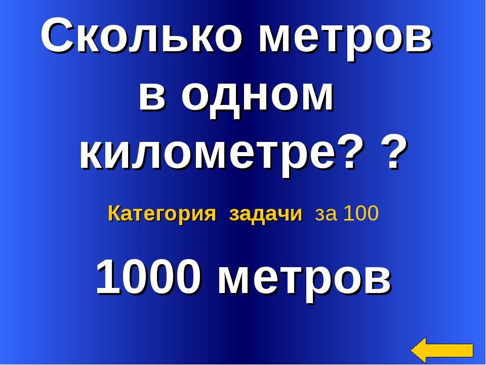 Сколько метров в одном километре? ? 1000 метров Категория задачи за 100