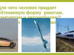 Для чего человек придает обтекаемую форму ракетам, самолетам и автомобилям? В