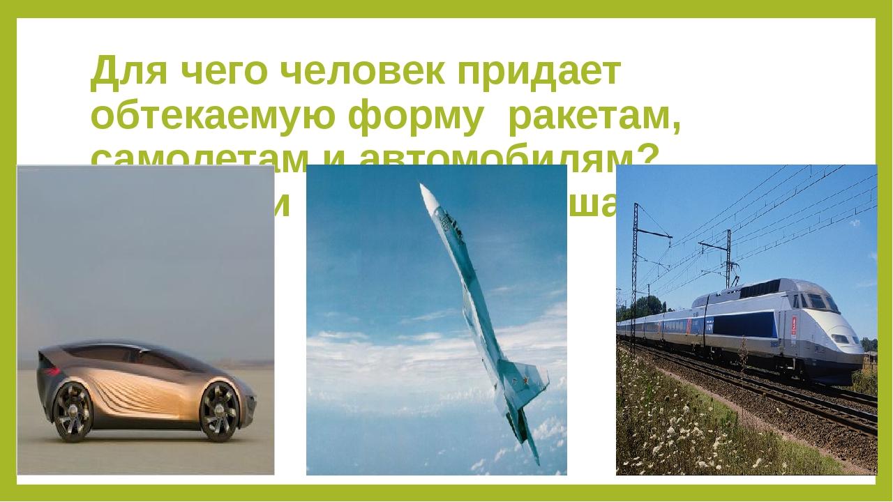 Для чего человек придает обтекаемую форму ракетам, самолетам и автомобилям? В...