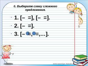 6. Выберите схему сложного предложения. 1. [– =], [– =]. 2. [– =]. 3. [–