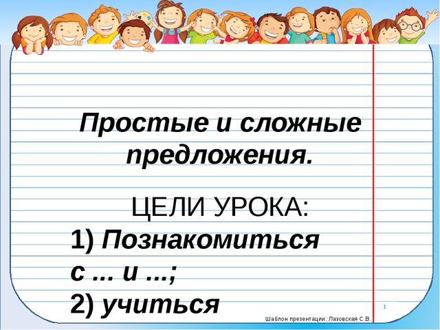 Простые и сложные предложения. ЦЕЛИ УРОКА: 1)Познакомиться с ... и ...; 2)у...